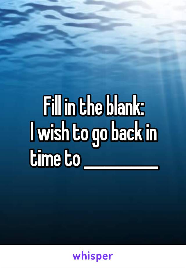 Fill in the blank: I wish to go back in time to ___________