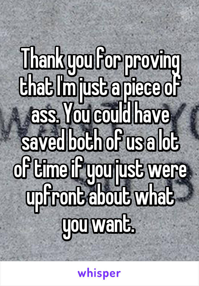 Thank you for proving that I'm just a piece of ass. You could have saved both of us a lot of time if you just were upfront about what you want.