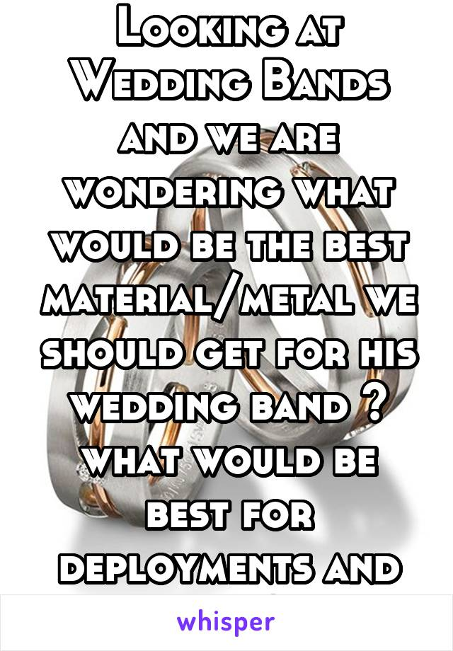 Looking at Wedding Bands and we are wondering what would be the best material/metal we should get for his wedding band ? what would be best for deployments and such?