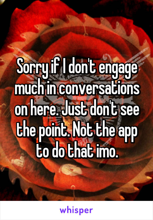Sorry if I don't engage much in conversations on here. Just don't see the point. Not the app to do that imo.
