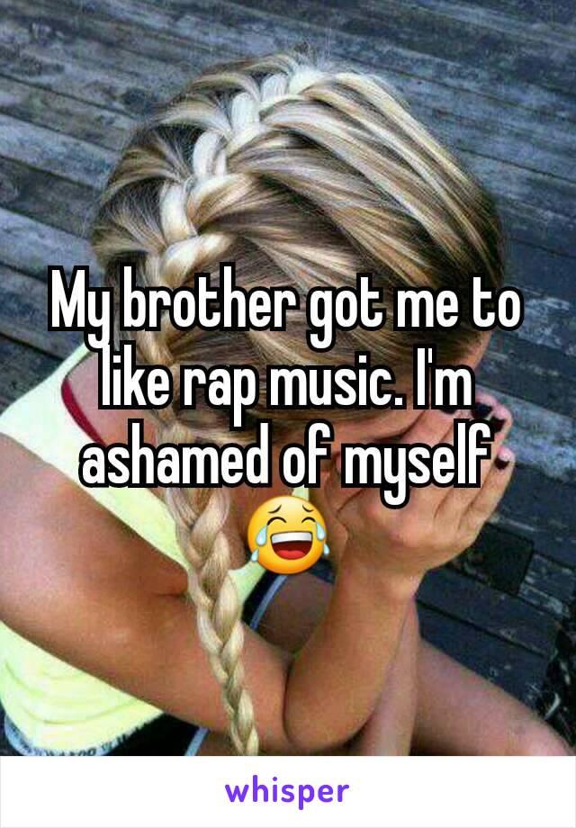 My brother got me to like rap music. I'm ashamed of myself😂