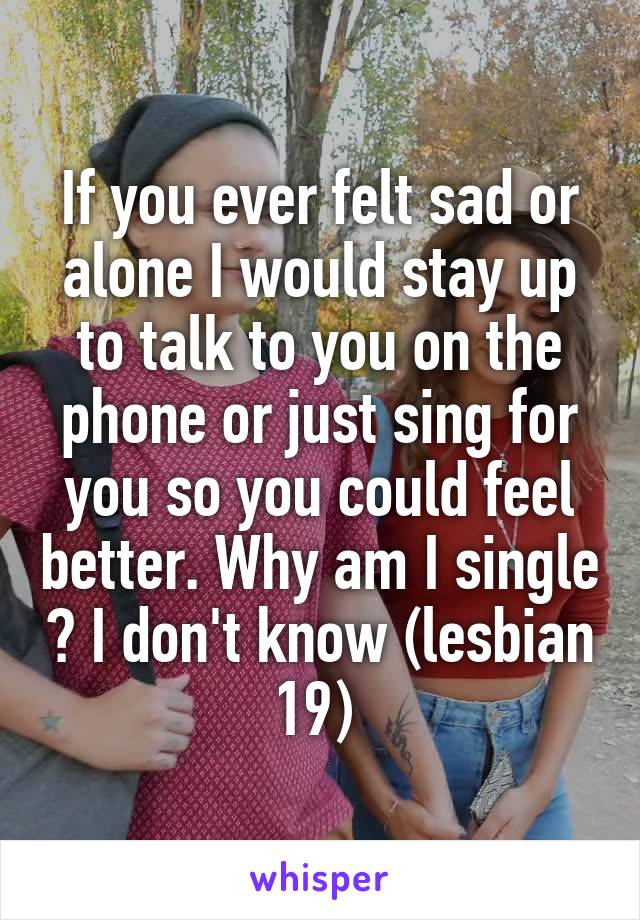 If you ever felt sad or alone I would stay up to talk to you on the phone or just sing for you so you could feel better. Why am I single ? I don't know (lesbian 19)