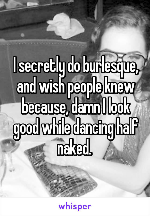 I secretly do burlesque, and wish people knew because, damn I look good while dancing half naked.