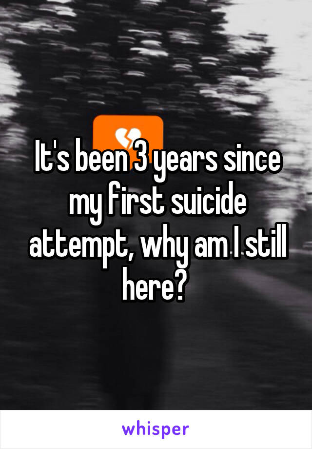 It's been 3 years since my first suicide attempt, why am I still here?