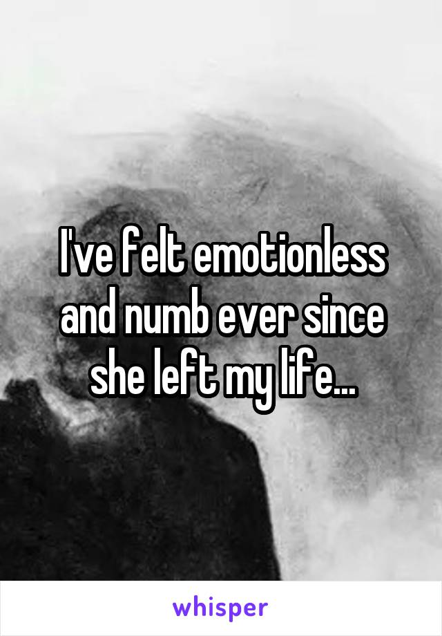 I've felt emotionless and numb ever since she left my life...