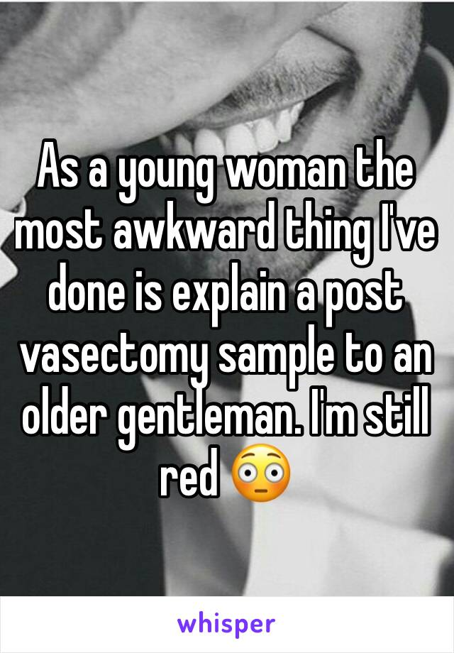 As a young woman the most awkward thing I've done is explain a post vasectomy sample to an older gentleman. I'm still red 😳