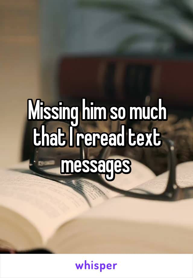Missing him so much that I reread text messages