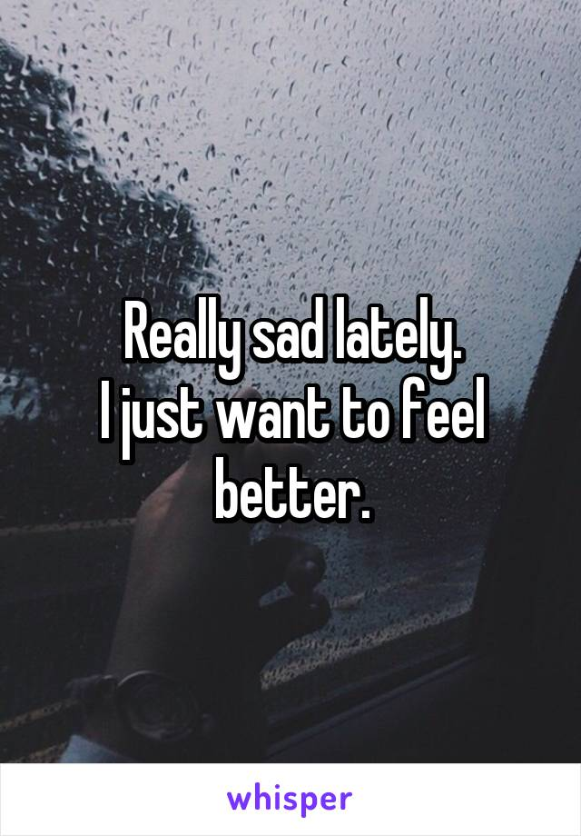 Really sad lately. I just want to feel better.