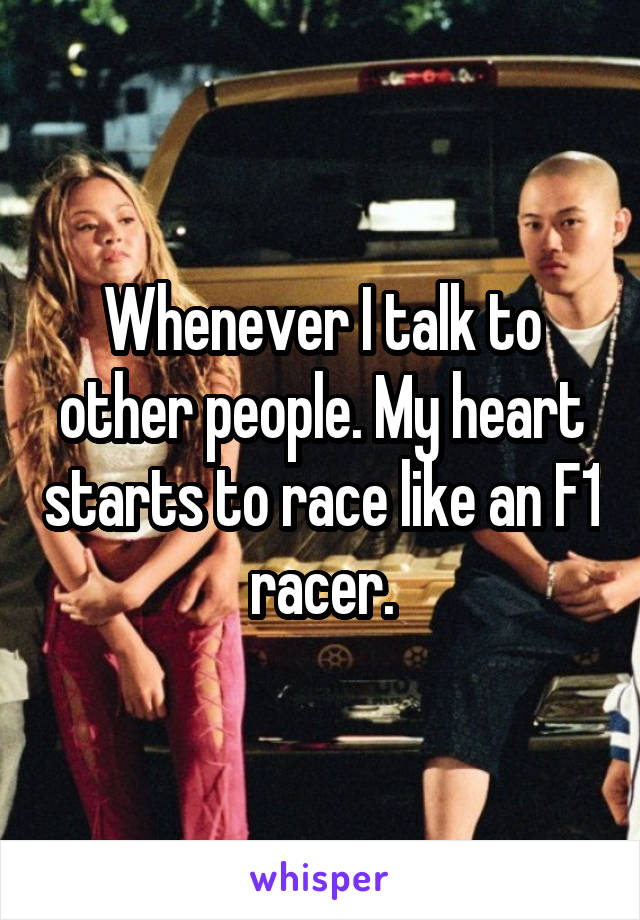 Whenever I talk to other people. My heart starts to race like an F1 racer.