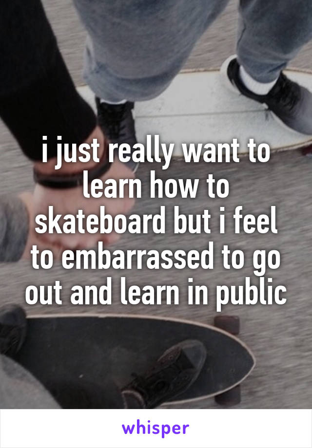 i just really want to learn how to skateboard but i feel to embarrassed to go out and learn in public