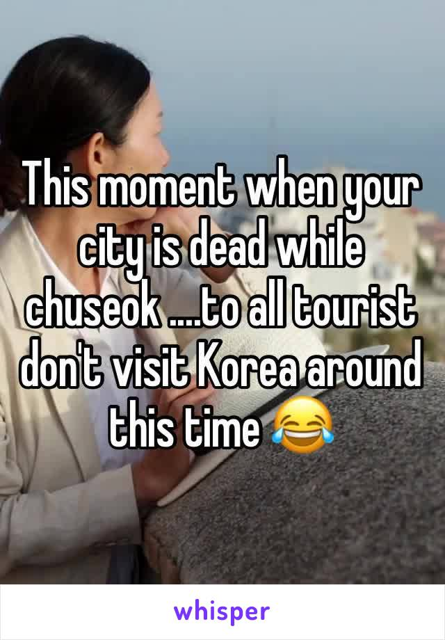 This moment when your city is dead while chuseok ....to all tourist don't visit Korea around this time 😂