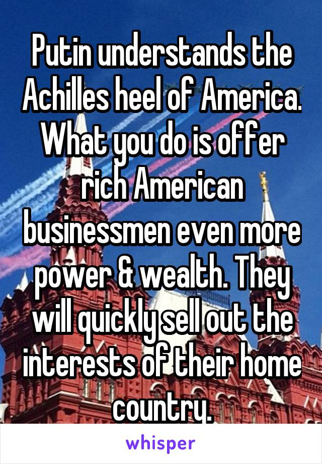 Putin understands the Achilles heel of America. What you do is offer rich American businessmen even more power & wealth. They will quickly sell out the interests of their home country.