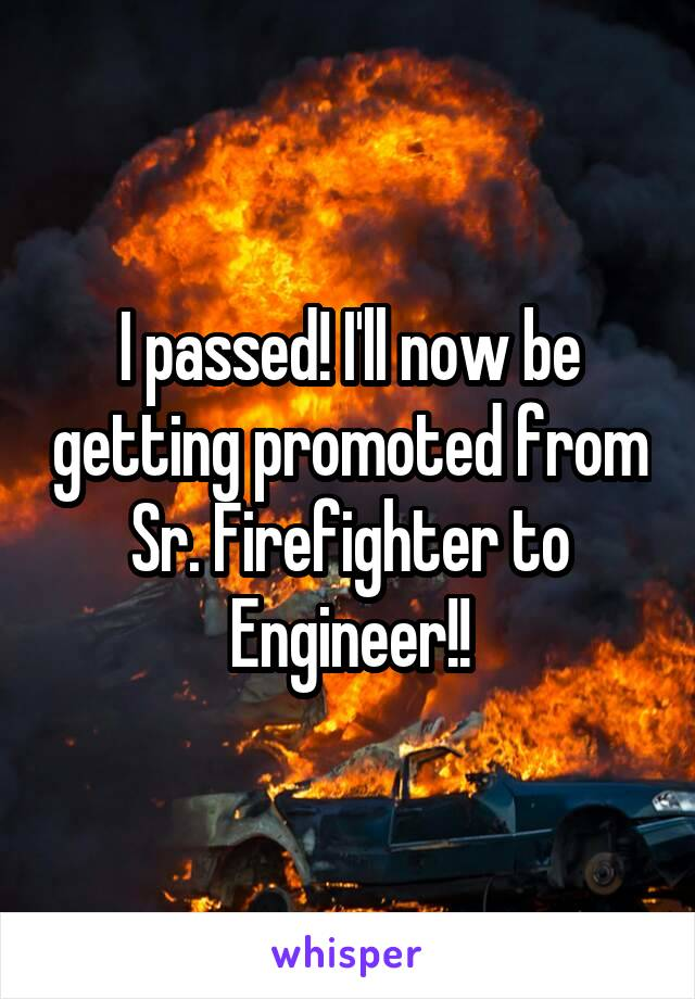 I passed! I'll now be getting promoted from Sr. Firefighter to Engineer!!