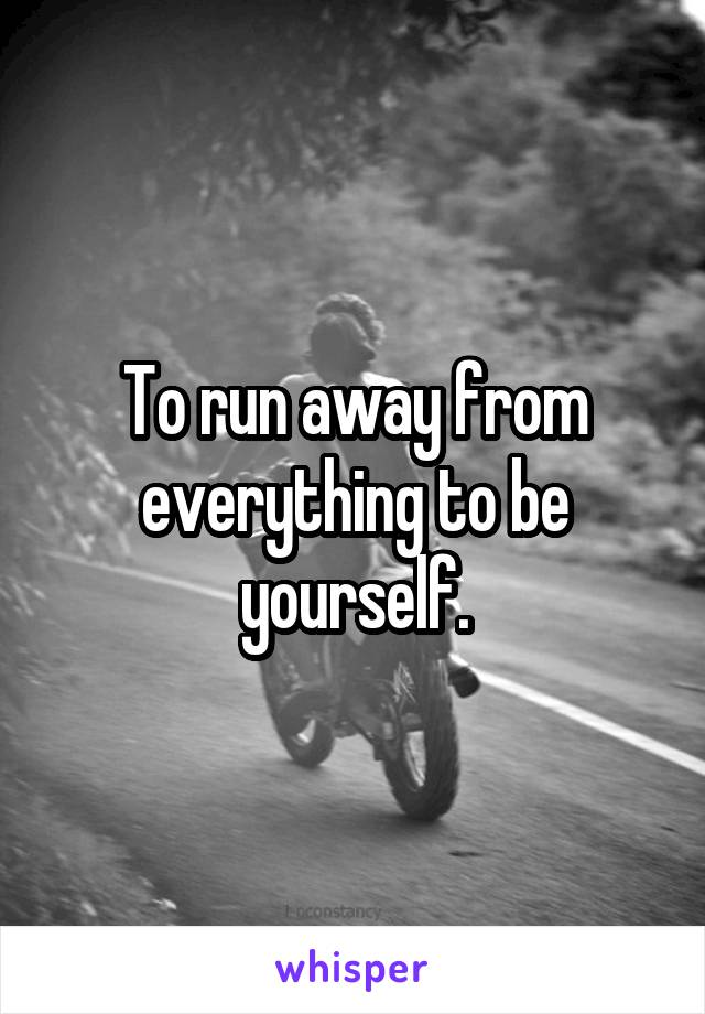 To run away from everything to be yourself.