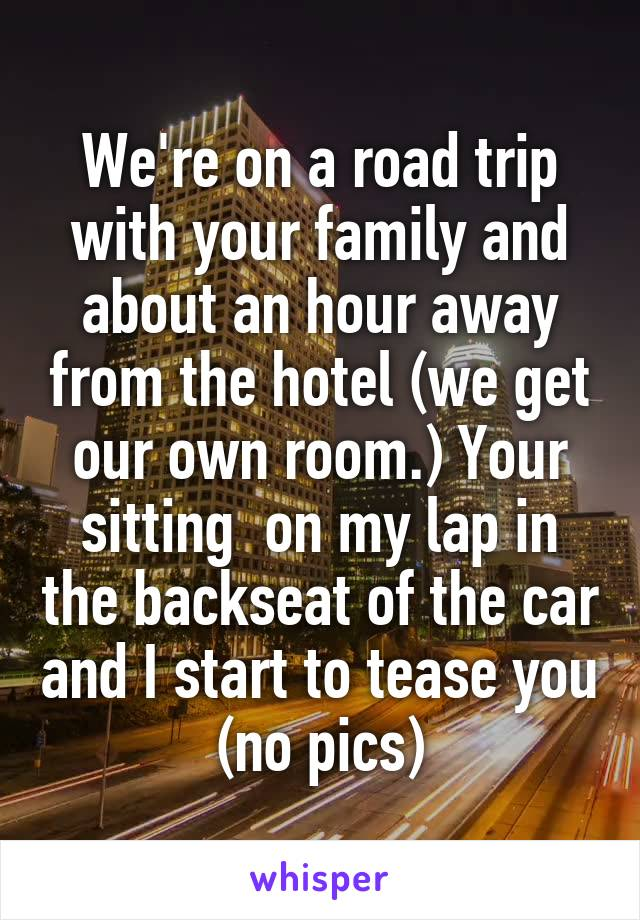 We're on a road trip with your family and about an hour away from the hotel (we get our own room.) Your sitting  on my lap in the backseat of the car and I start to tease you (no pics)