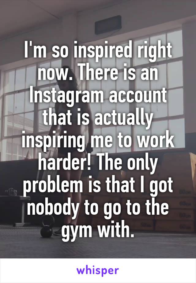 I'm so inspired right now. There is an Instagram account that is actually inspiring me to work harder! The only problem is that I got nobody to go to the gym with.