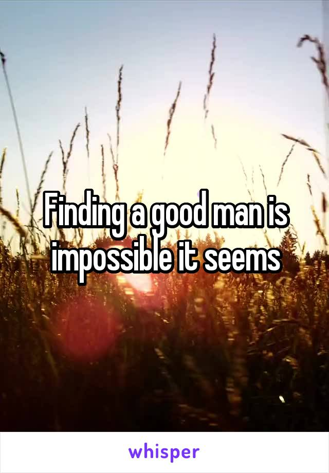 Finding a good man is impossible it seems