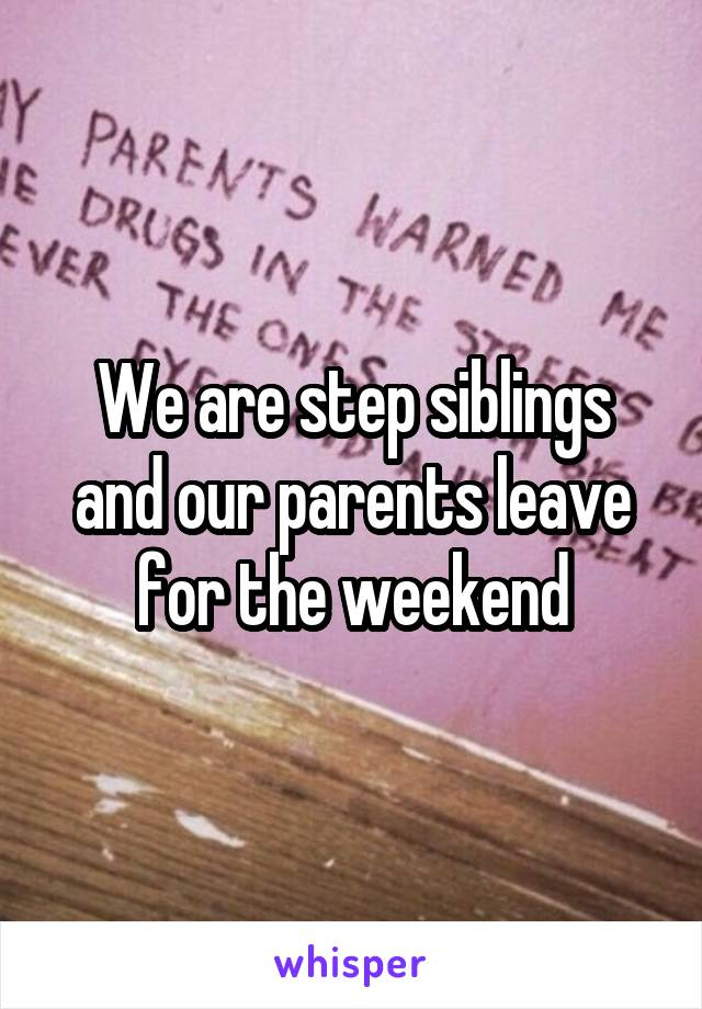 We are step siblings and our parents leave for the weekend