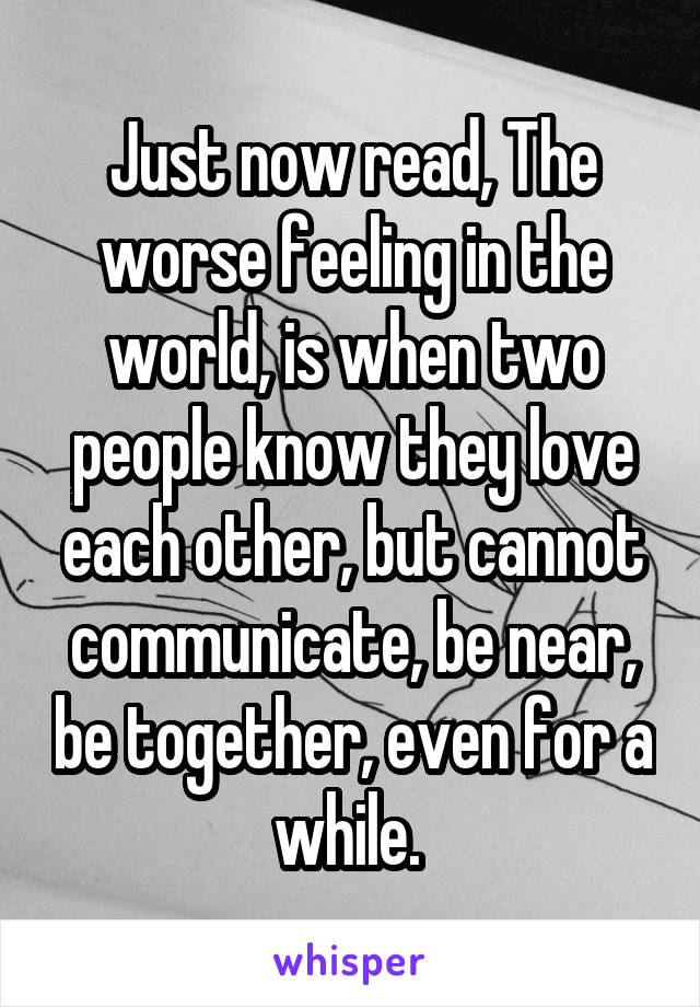 Just now read, The worse feeling in the world, is when two people know they love each other, but cannot communicate, be near, be together, even for a while.