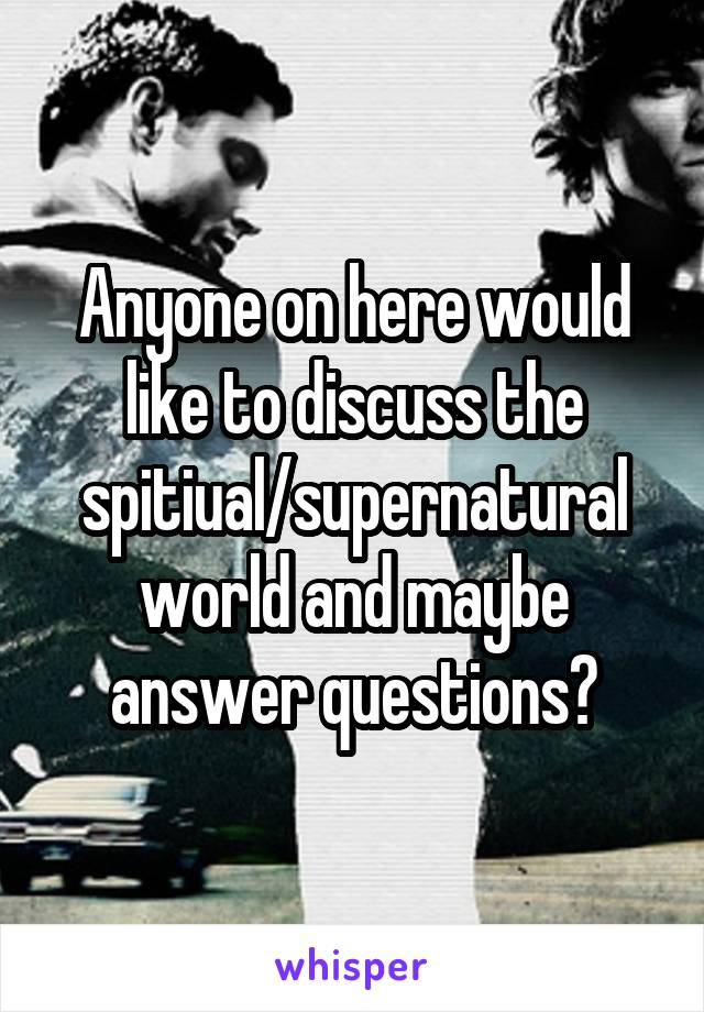 Anyone on here would like to discuss the spitiual/supernatural world and maybe answer questions?