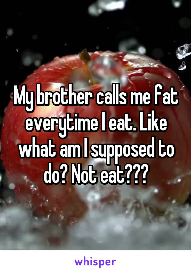 My brother calls me fat everytime I eat. Like what am I supposed to do? Not eat???