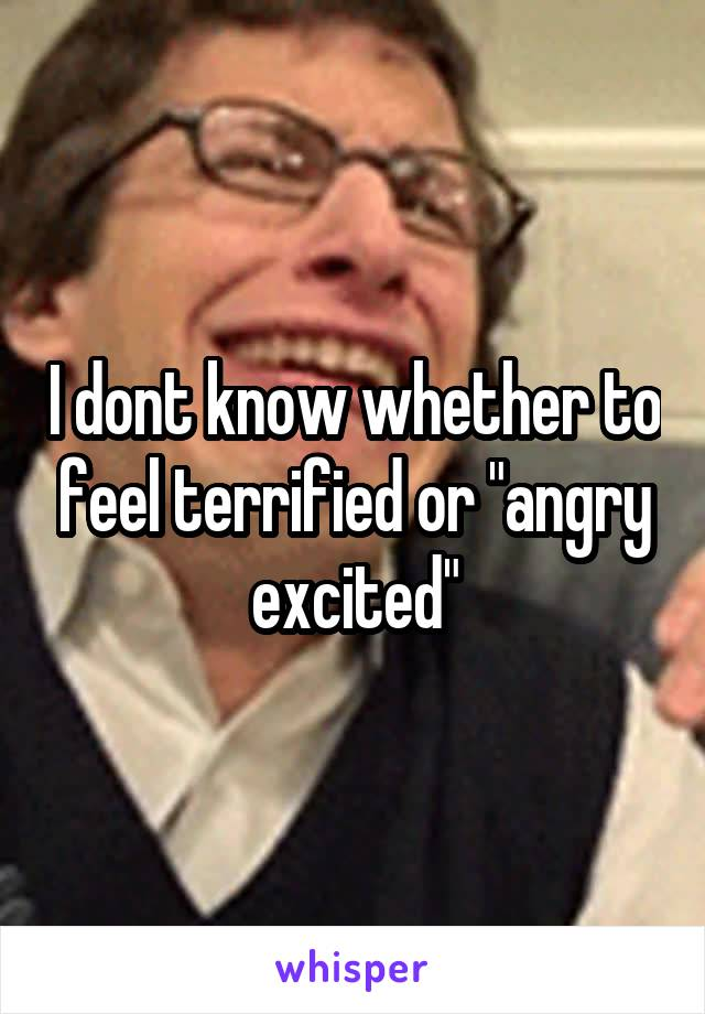 """I dont know whether to feel terrified or """"angry excited"""""""