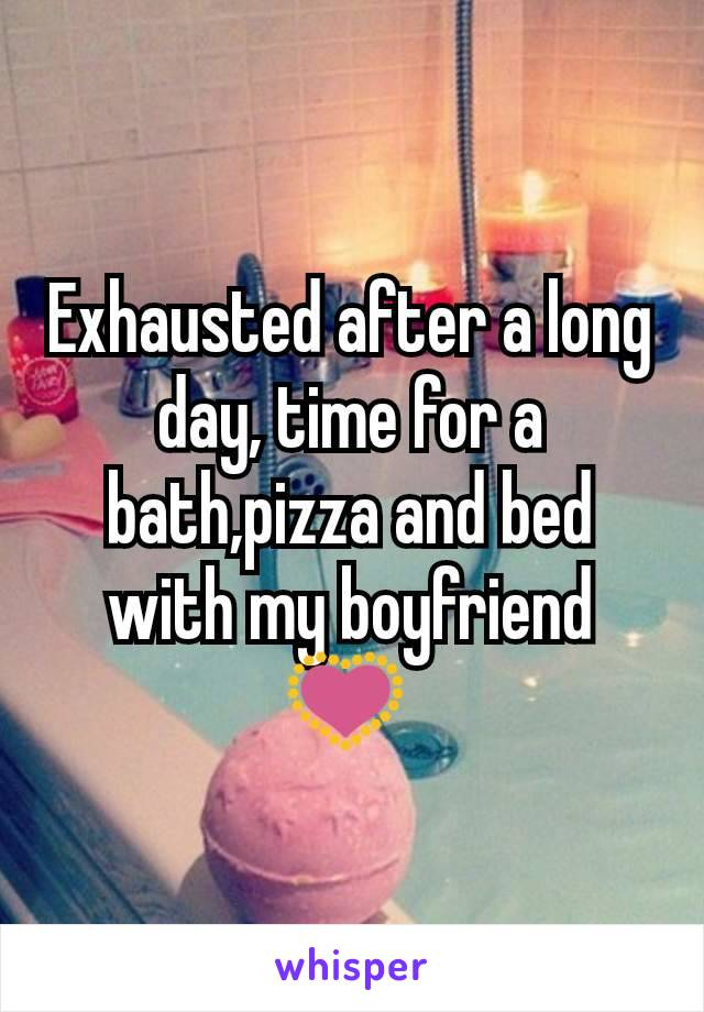 Exhausted after a long day, time for a bath,pizza and bed with my boyfriend 💟