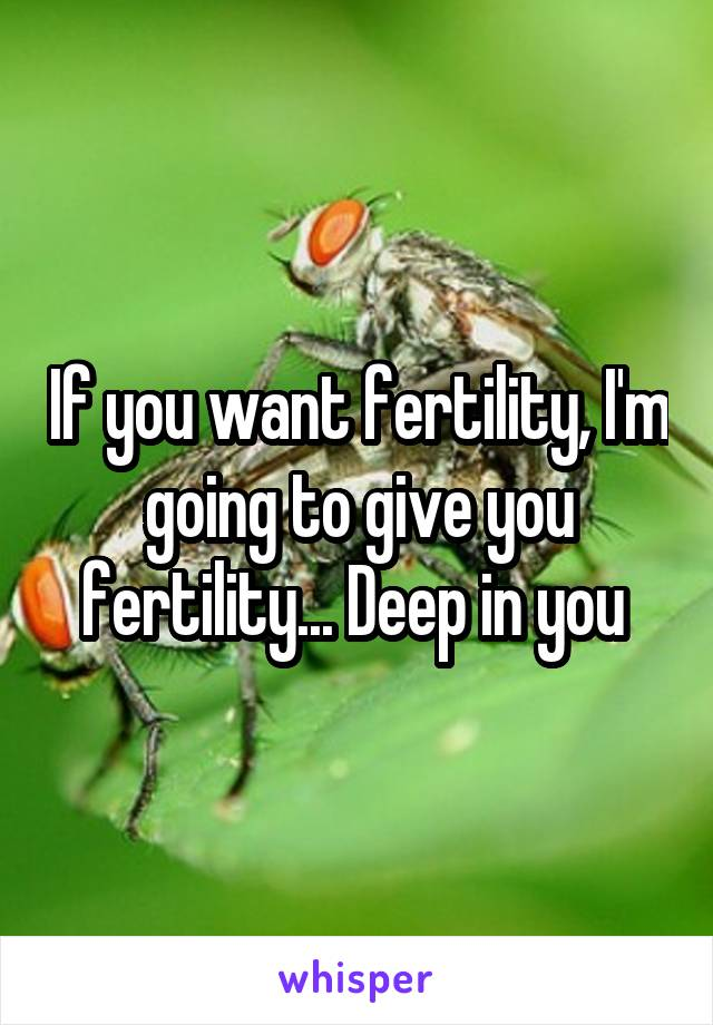If you want fertility, I'm going to give you fertility... Deep in you