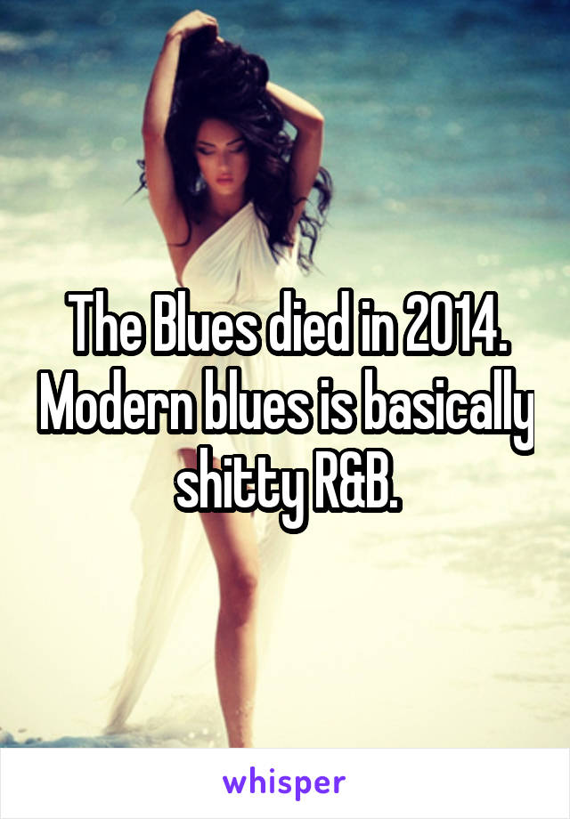 The Blues died in 2014. Modern blues is basically shitty R&B.