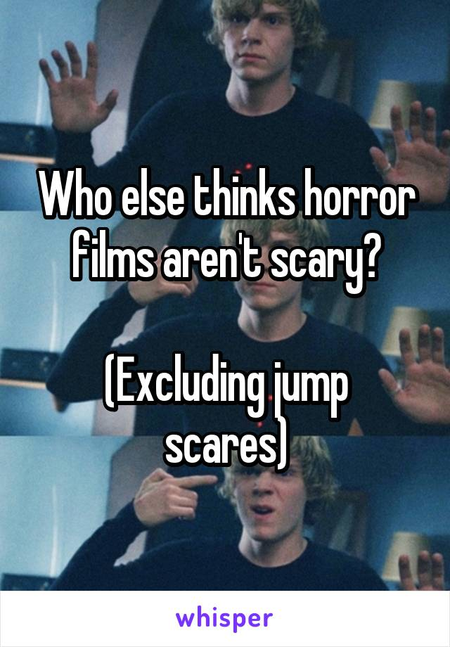 Who else thinks horror films aren't scary?  (Excluding jump scares)