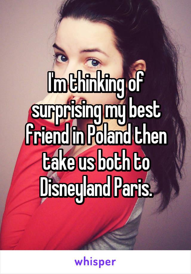 I'm thinking of surprising my best friend in Poland then take us both to Disneyland Paris.