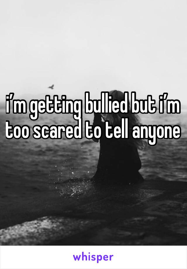 i'm getting bullied but i'm too scared to tell anyone