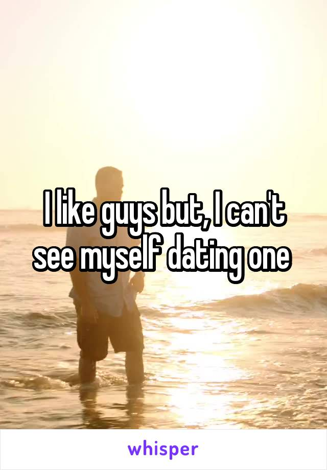 I like guys but, I can't see myself dating one