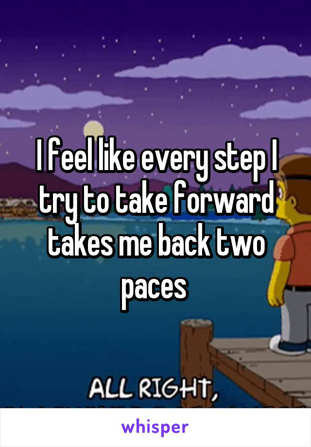 I feel like every step I try to take forward takes me back two paces