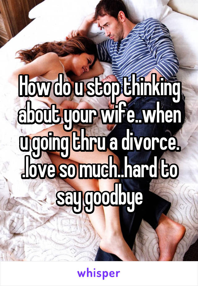 How do u stop thinking about your wife..when u going thru a divorce. .love so much..hard to say goodbye