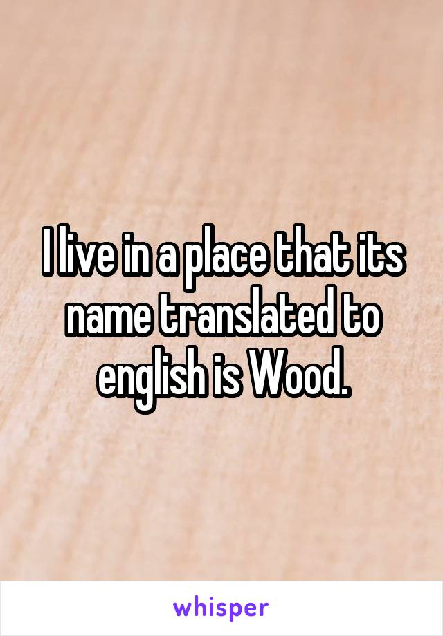 I live in a place that its name translated to english is Wood.