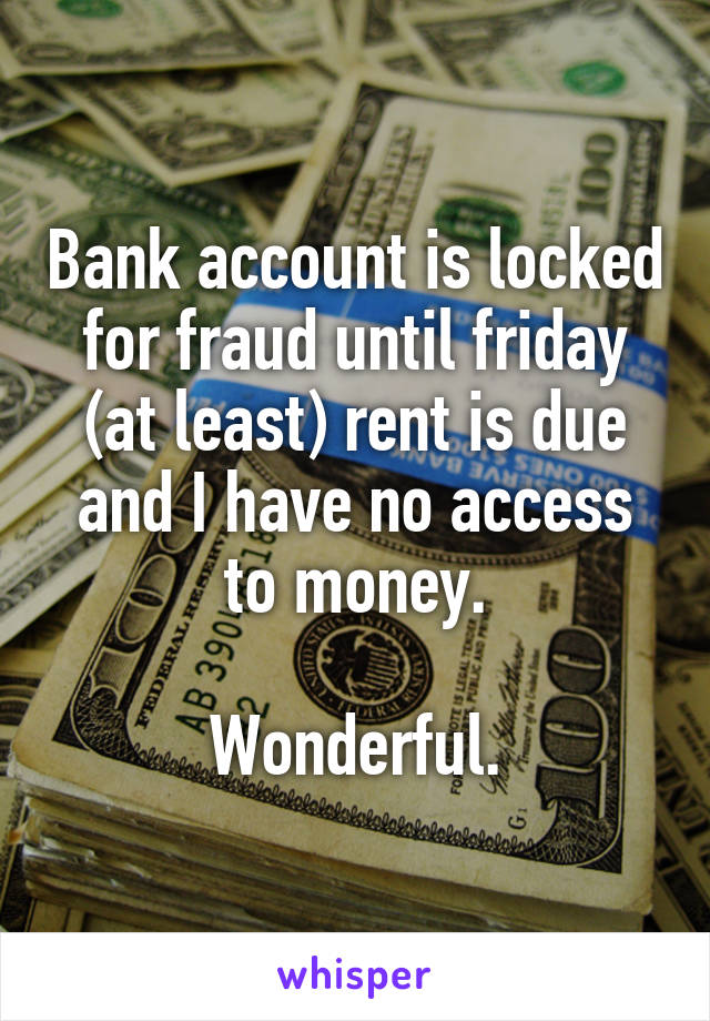 Bank account is locked for fraud until friday (at least) rent is due and I have no access to money.  Wonderful.