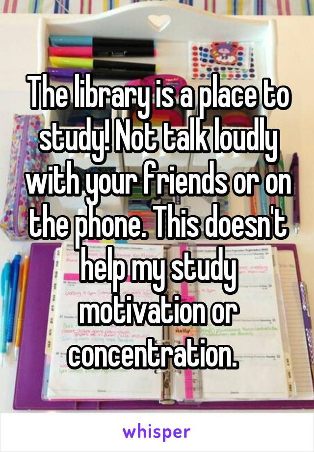 The library is a place to study! Not talk loudly with your friends or on the phone. This doesn't help my study motivation or concentration.