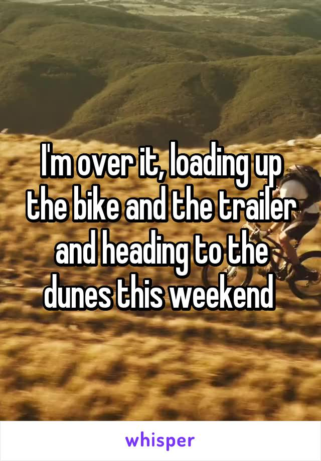 I'm over it, loading up the bike and the trailer and heading to the dunes this weekend
