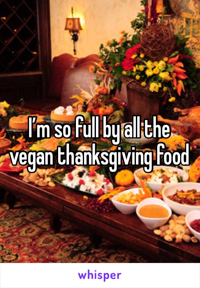 I'm so full by all the vegan thanksgiving food