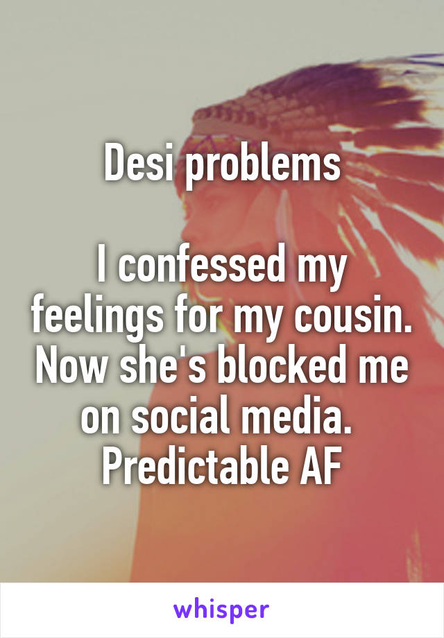 Desi problems  I confessed my feelings for my cousin. Now she's blocked me on social media.  Predictable AF