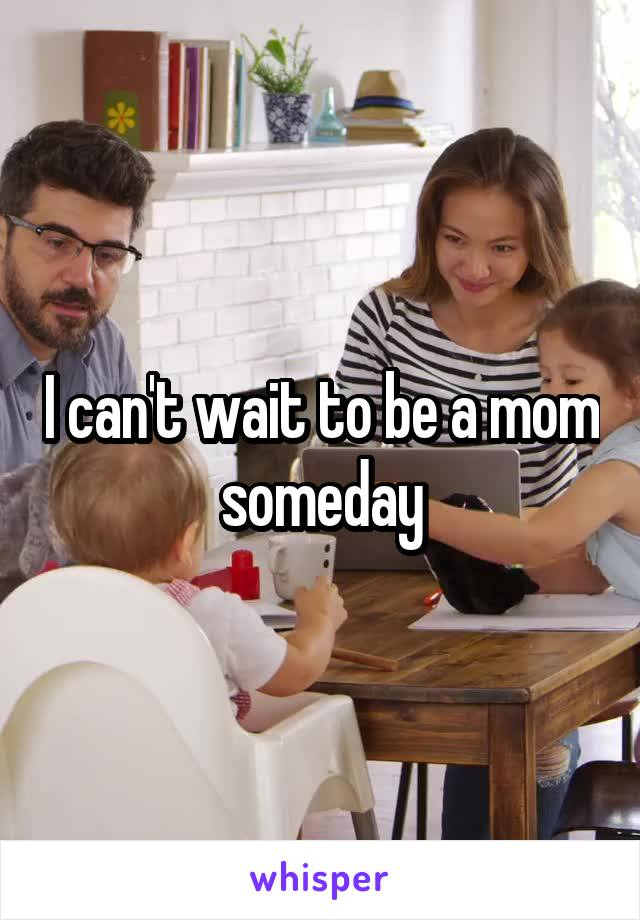 I can't wait to be a mom someday