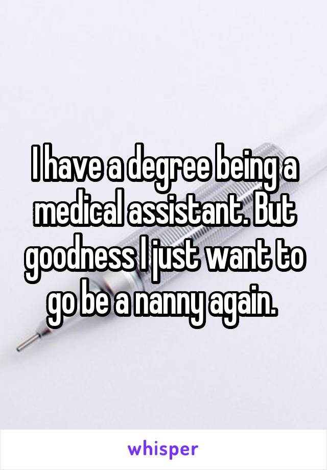 I have a degree being a medical assistant. But goodness I just want to go be a nanny again.