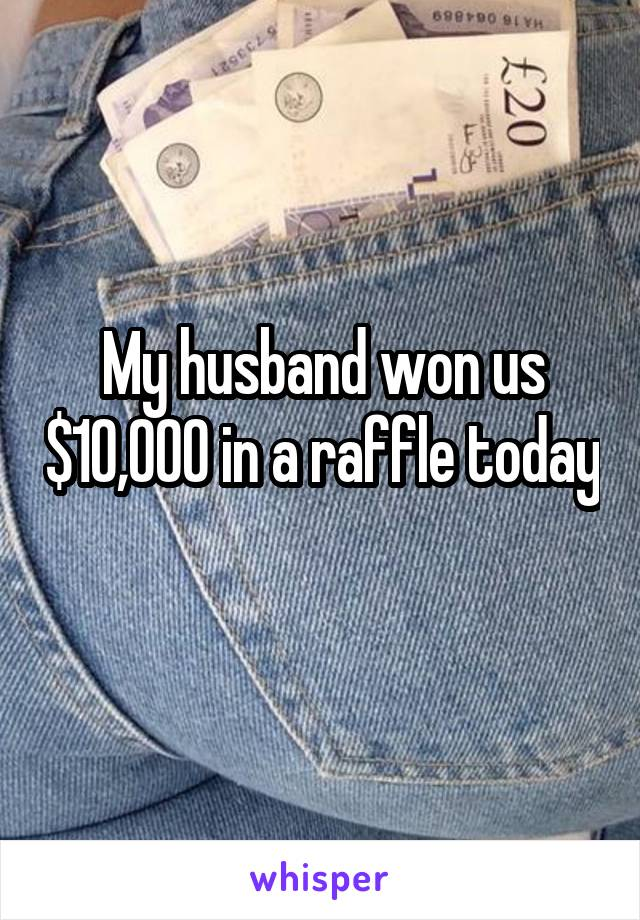 My husband won us $10,000 in a raffle today