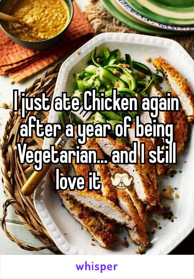 I just ate Chicken again after a year of being Vegetarian... and I still love it 🙈