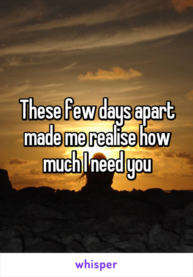 These few days apart made me realise how much I need you