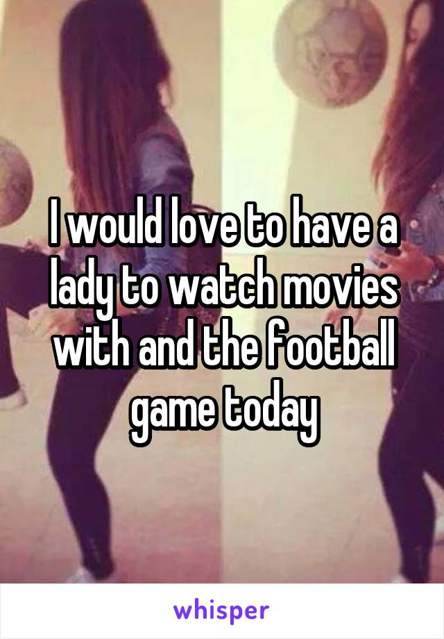 I would love to have a lady to watch movies with and the football game today