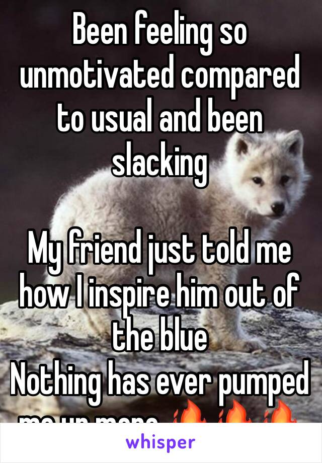 Been feeling so unmotivated compared to usual and been slacking   My friend just told me how I inspire him out of the blue  Nothing has ever pumped me up more 🔥🔥🔥