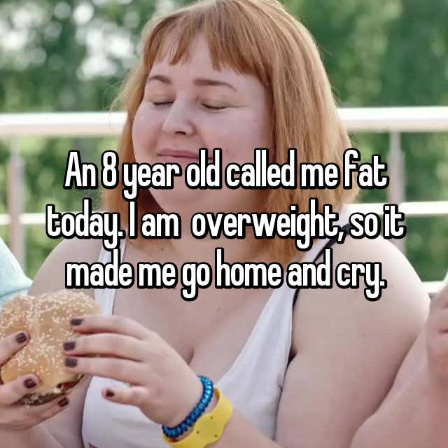 An 8 year old called me fat today. I am  overweight, so it made me go home and cry.