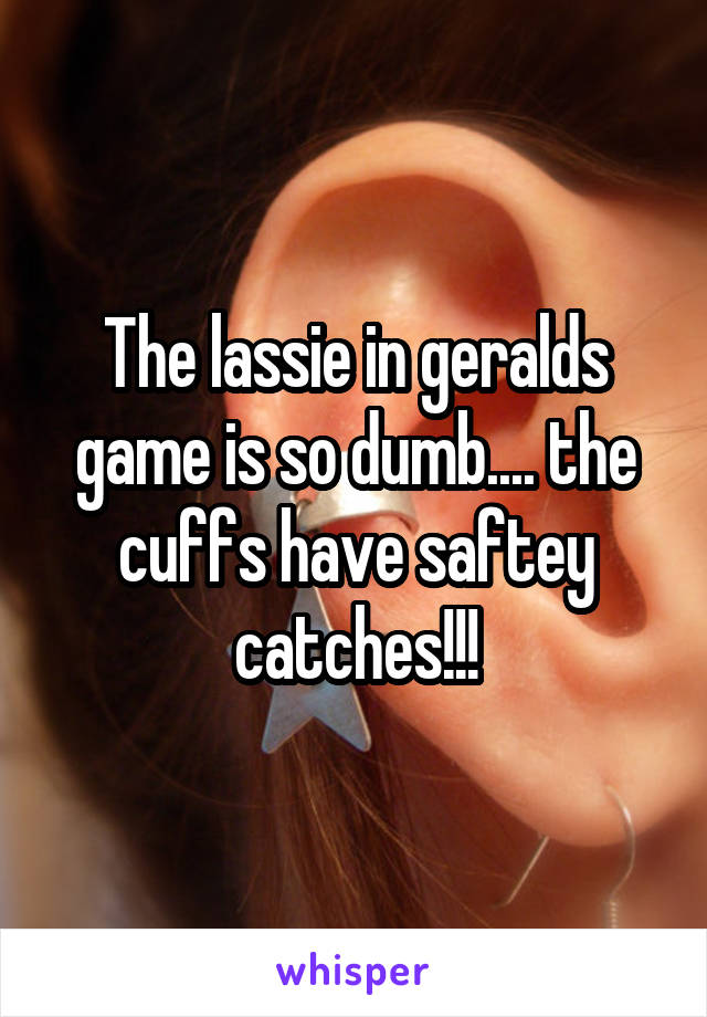 The lassie in geralds game is so dumb.... the cuffs have saftey catches!!!